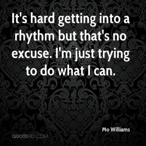 Mo Williams  - It's hard getting into a rhythm but that's no excuse. I'm just trying to do what I can.