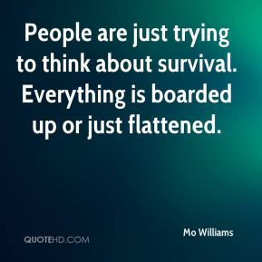 Mo Williams  - People are just trying to think about survival. Everything is boarded up or just flattened.