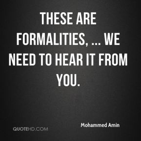 Mohammed Amin  - These are formalities, ... We need to hear it from you.