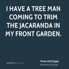 Moon Unit Zappa - I have a tree man coming to trim the jacaranda in my front garden.