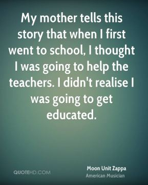 My mother tells this story that when I first went to school, I thought I was going to help the teachers. I didn't realise I was going to get educated.