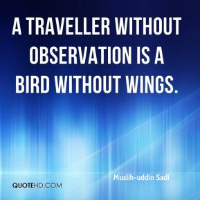 Muslih-uddin Sadi  - A traveller without observation is a bird without wings.