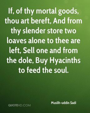 Muslih-uddin Sadi  - If, of thy mortal goods, thou art bereft, And from thy slender store two loaves alone to thee are left, Sell one and from the dole, Buy Hyacinths to feed the soul.