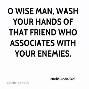 Muslih-uddin Sadi  - O wise man, wash your hands of that friend who associates with your enemies.