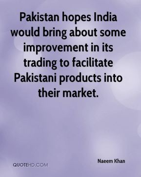 Naeem Khan  - Pakistan hopes India would bring about some improvement in its trading to facilitate Pakistani products into their market.