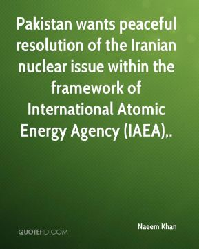Naeem Khan  - Pakistan wants peaceful resolution of the Iranian nuclear issue within the framework of International Atomic Energy Agency (IAEA).