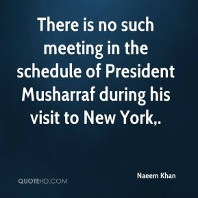 There is no such meeting in the schedule of President Musharraf during his visit to New York.