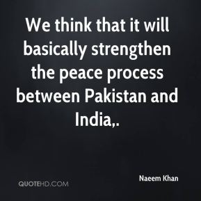 Naeem Khan  - We think that it will basically strengthen the peace process between Pakistan and India.