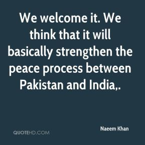 We welcome it. We think that it will basically strengthen the peace process between Pakistan and India.