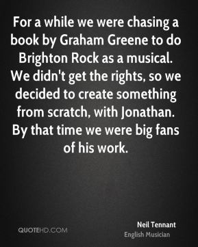 For a while we were chasing a book by Graham Greene to do Brighton Rock as a musical. We didn't get the rights, so we decided to create something from scratch, with Jonathan. By that time we were big fans of his work.
