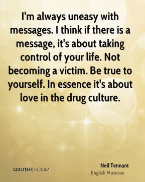 Neil Tennant - I'm always uneasy with messages. I think if there is a message, it's about taking control of your life. Not becoming a victim. Be true to yourself. In essence it's about love in the drug culture.