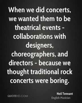 Neil Tennant - When we did concerts, we wanted them to be theatrical events - collaborations with designers, choreographers, and directors - because we thought traditional rock concerts were boring.