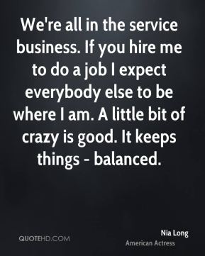 Nia Long - We're all in the service business. If you hire me to do a job I expect everybody else to be where I am. A little bit of crazy is good. It keeps things - balanced.