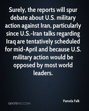 Pamela Falk  - Surely, the reports will spur debate about U.S. military action against Iran, particularly since U.S.-Iran talks regarding Iraq are tentatively scheduled for mid-April and because U.S. military action would be opposed by most world leaders.