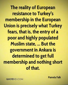 Pamela Falk  - The reality of European resistance to Turkey's membership in the European Union is precisely what Turkey fears, that is, the entry of a poor and highly populated Muslim state, ... But the government in Ankara is determined to get full membership and nothing short of that.