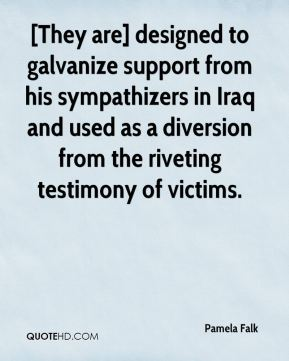 Pamela Falk  - [They are] designed to galvanize support from his sympathizers in Iraq and used as a diversion from the riveting testimony of victims.