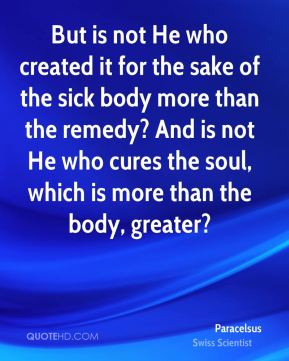 Paracelsus - But is not He who created it for the sake of the sick body more than the remedy? And is not He who cures the soul, which is more than the body, greater?
