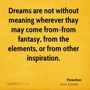Dreams are not without meaning wherever thay may come from-from fantasy, from the elements, or from other inspiration.