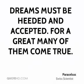 Paracelsus - Dreams must be heeded and accepted. For a great many of them come true.