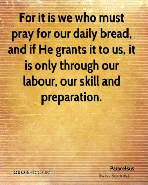 Paracelsus - For it is we who must pray for our daily bread, and if He grants it to us, it is only through our labour, our skill and preparation.