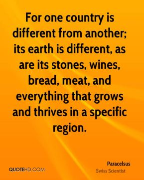For one country is different from another; its earth is different, as are its stones, wines, bread, meat, and everything that grows and thrives in a specific region.