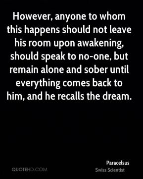 Paracelsus - However, anyone to whom this happens should not leave his room upon awakening, should speak to no-one, but remain alone and sober until everything comes back to him, and he recalls the dream.