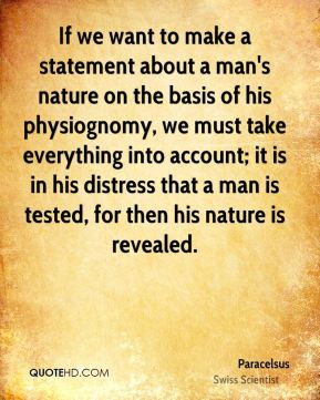 If we want to make a statement about a man's nature on the basis of his physiognomy, we must take everything into account; it is in his distress that a man is tested, for then his nature is revealed.