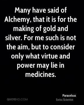 Many have said of Alchemy, that it is for the making of gold and silver. For me such is not the aim, but to consider only what virtue and power may lie in medicines.