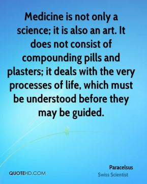 Paracelsus - Medicine is not only a science; it is also an art. It does not consist of compounding pills and plasters; it deals with the very processes of life, which must be understood before they may be guided.