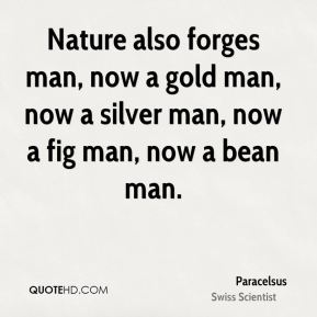 Paracelsus - Nature also forges man, now a gold man, now a silver man, now a fig man, now a bean man.