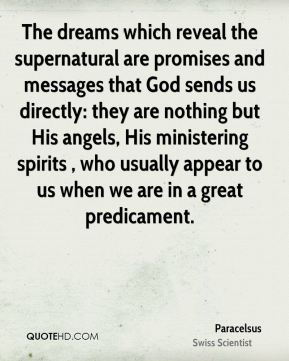 The dreams which reveal the supernatural are promises and messages that God sends us directly: they are nothing but His angels, His ministering spirits , who usually appear to us when we are in a great predicament.