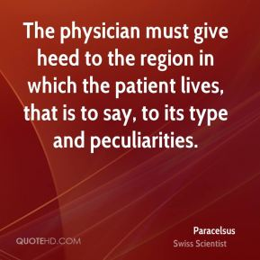 Paracelsus - The physician must give heed to the region in which the patient lives, that is to say, to its type and peculiarities.