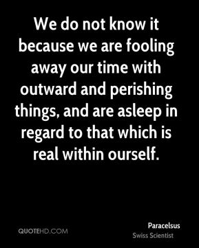 We do not know it because we are fooling away our time with outward and perishing things, and are asleep in regard to that which is real within ourself.
