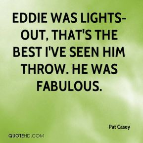 Pat Casey  - Eddie was lights-out, that's the best I've seen him throw. He was fabulous.