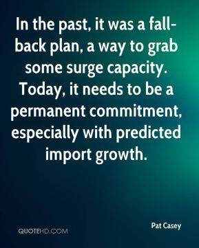 Pat Casey  - In the past, it was a fall-back plan, a way to grab some surge capacity. Today, it needs to be a permanent commitment, especially with predicted import growth.