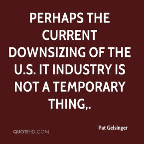 Pat Gelsinger  - Perhaps the current downsizing of the U.S. IT industry is not a temporary thing.