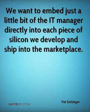 Pat Gelsinger  - We want to embed just a little bit of the IT manager directly into each piece of silicon we develop and ship into the marketplace.