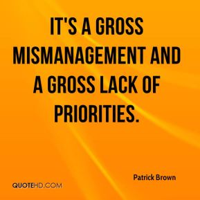 Patrick Brown  - It's a gross mismanagement and a gross lack of priorities.