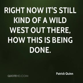 Patrick Quinn  - Right now it's still kind of a Wild West out there, how this is being done.