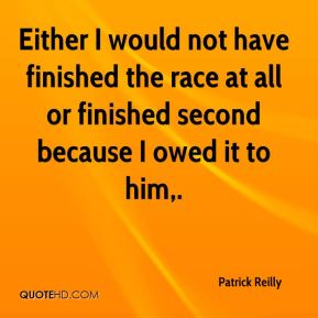 Either I would not have finished the race at all or finished second because I owed it to him.