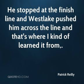 He stopped at the finish line and Westlake pushed him across the line and that's where I kind of learned it from.