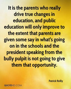 Patrick Reilly  - It is the parents who really drive true changes in education, and public education will only improve to the extent that parents are given some say in what's going on in the schools and the president speaking from the bully pulpit is not going to give them that opportunity.