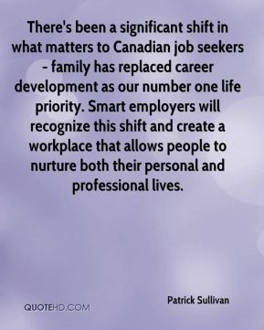 Patrick Sullivan  - There's been a significant shift in what matters to Canadian job seekers - family has replaced career development as our number one life priority. Smart employers will recognize this shift and create a workplace that allows people to nurture both their personal and professional lives.