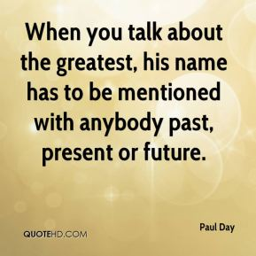 Paul Day  - When you talk about the greatest, his name has to be mentioned with anybody past, present or future.