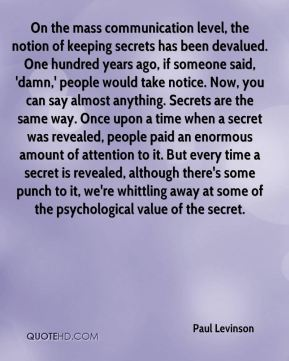 Paul Levinson  - On the mass communication level, the notion of keeping secrets has been devalued. One hundred years ago, if someone said, 'damn,' people would take notice. Now, you can say almost anything. Secrets are the same way. Once upon a time when a secret was revealed, people paid an enormous amount of attention to it. But every time a secret is revealed, although there's some punch to it, we're whittling away at some of the psychological value of the secret.