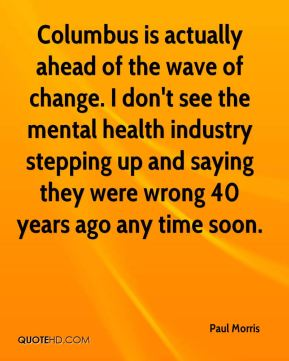 Paul Morris  - Columbus is actually ahead of the wave of change. I don't see the mental health industry stepping up and saying they were wrong 40 years ago any time soon.