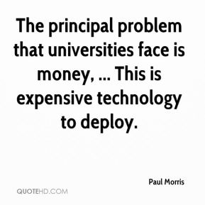 Paul Morris  - The principal problem that universities face is money, ... This is expensive technology to deploy.