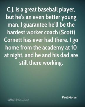 Paul Morse  - C.J. is a great baseball player, but he's an even better young man. I guarantee he'll be the hardest worker coach (Scott) Cornett has ever had there. I go home from the academy at 10 at night, and he and his dad are still there working.