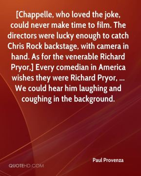 [Chappelle, who loved the joke, could never make time to film. The directors were lucky enough to catch Chris Rock backstage, with camera in hand. As for the venerable Richard Pryor,] Every comedian in America wishes they were Richard Pryor, ... We could hear him laughing and coughing in the background.