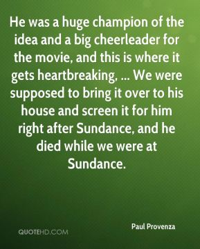 He was a huge champion of the idea and a big cheerleader for the movie, and this is where it gets heartbreaking, ... We were supposed to bring it over to his house and screen it for him right after Sundance, and he died while we were at Sundance.